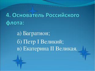а) Багратион; б) Петр I Великий; в) Екатерина II Великая.