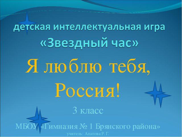 Я люблю тебя, Россия! 3 класс МБОУ «Гимназия № 1 Брянского района» учитель: А...