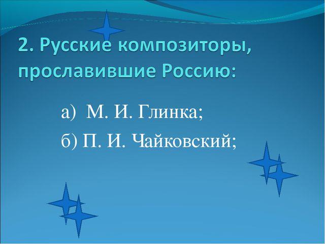 а) М. И. Глинка; б) П. И. Чайковский;