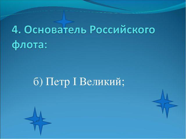 б) Петр I Великий;