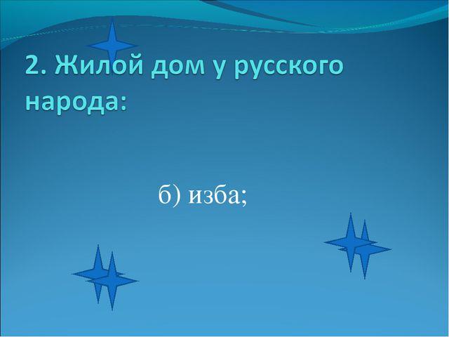 б) изба;