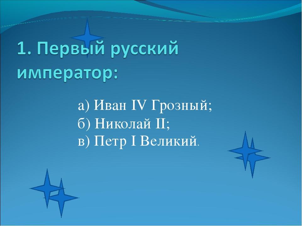 а) Иван IV Грозный; б) Николай II; в) Петр I Великий.