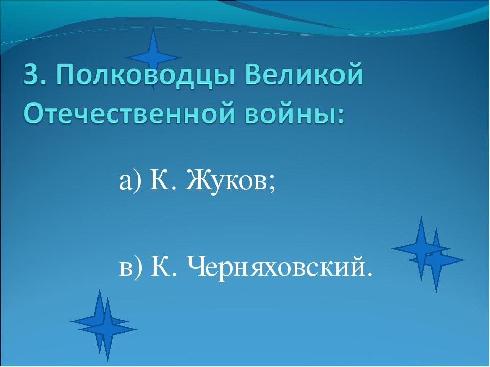 а) К. Жуков; в) К. Черняховский.