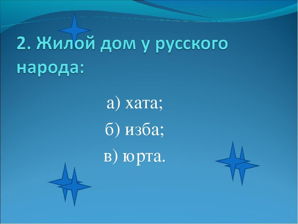 а) хата; б) изба; в) юрта.