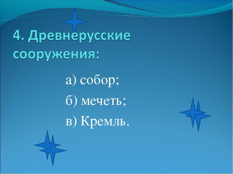 а) собор; б) мечеть; в) Кремль.