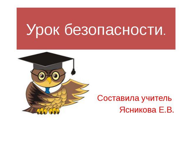 Урок безопасности. Составила учитель Ясникова Е.В.