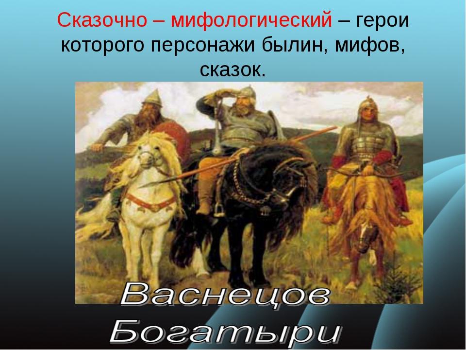 Сказочно – мифологический – герои которого персонажи былин, мифов, сказок.