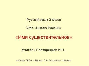 Русский язык 3 класс УМК «Школа России» «Имя существительное» Учитель Полтар