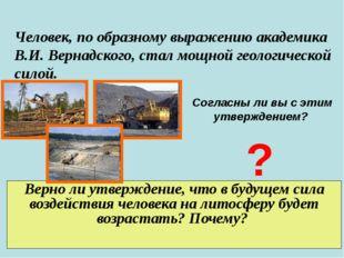 Человек, по образному выражению академика В.И. Вернадского, стал мощной геоло