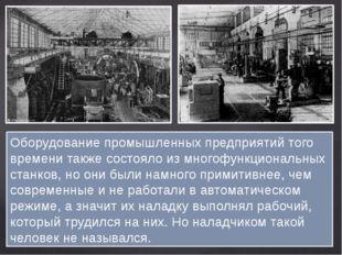 Оборудование промышленных предприятий того времени также состояло из многофун