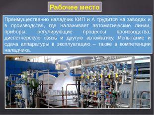 Рабочее место Преимущественно наладчик КИП и А трудится на заводах и в произв