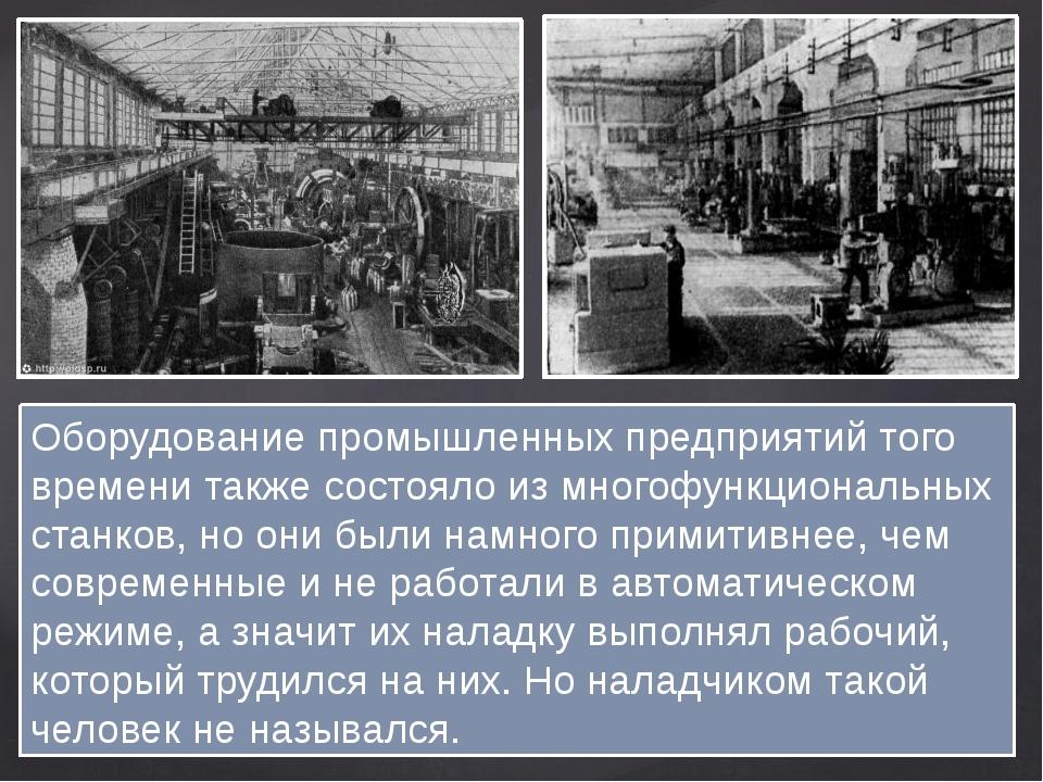 Оборудование промышленных предприятий того времени также состояло из многофун...