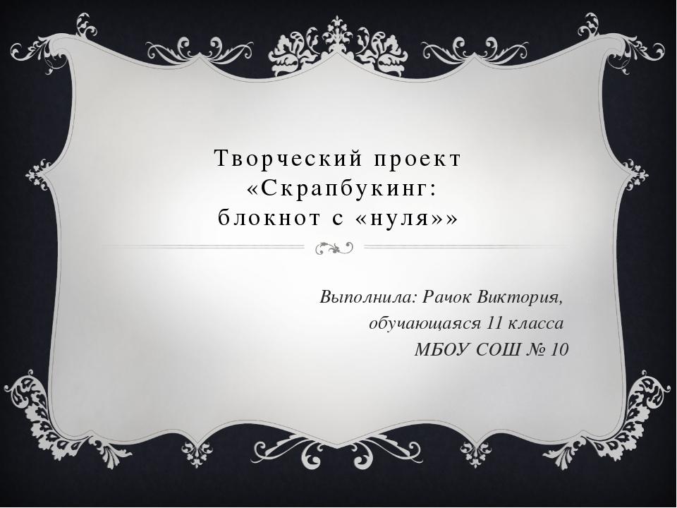 Творческий проект «Скрапбукинг: блокнот с «нуля»» Выполнила: Рачок Виктория,...