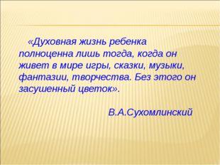 «Духовная жизнь ребенка полноценна лишь тогда, когда он живет в мире игры, с