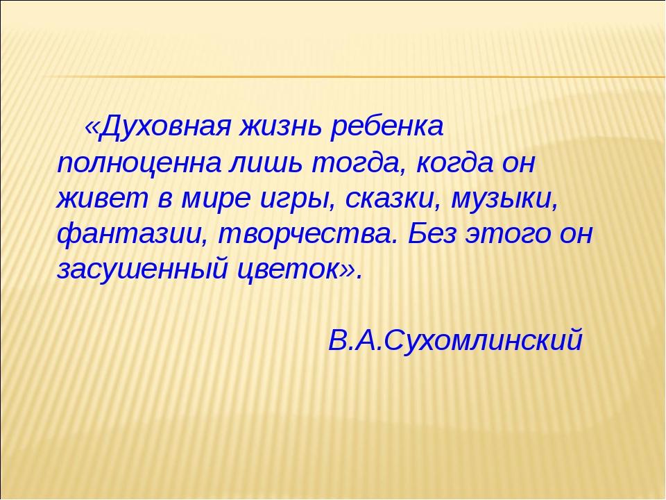 «Духовная жизнь ребенка полноценна лишь тогда, когда он живет в мире игры, с...