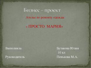Ателье по ремонту одежды « ПРОСТО МАРИЯ» Выполнила Бутакова Юлия 10 кл Руков