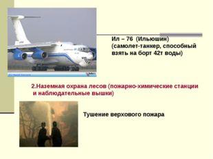 Ил – 76 (Ильюшин) (самолет-танкер, способный взять на борт 42т воды) 2.Назем