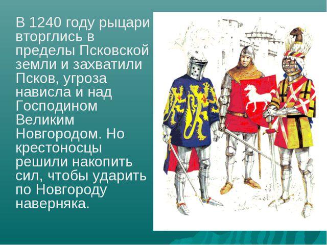 В 1240 году рыцари вторглись в пределы Псковской земли и захватили Псков, уг...