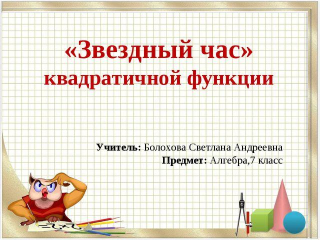 «Звездный час» квадратичной функции Учитель: Болохова Светлана Андреевна Пред...