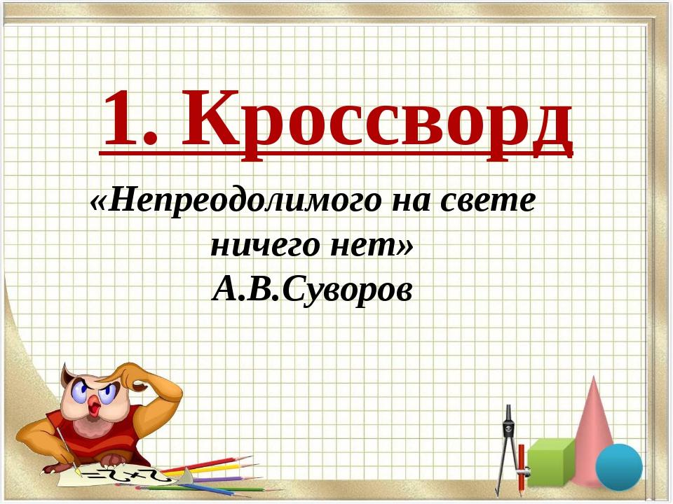 1. Кроссворд «Непреодолимого на свете ничего нет» А.В.Суворов