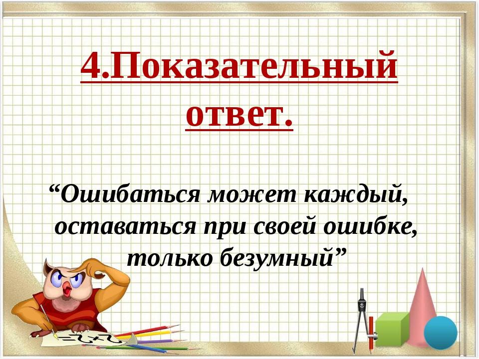"""4.Показательный ответ. """"Ошибаться может каждый, оставаться при своей ошибке,..."""