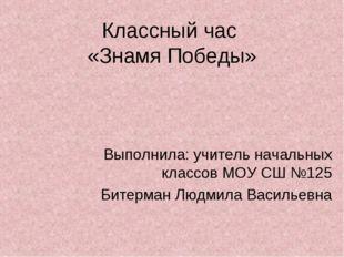 Классный час «Знамя Победы» Выполнила: учитель начальных классов МОУ СШ №125