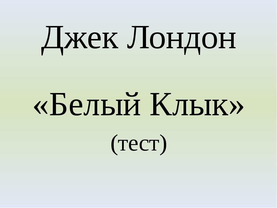 Джек Лондон «Белый Клык» (тест)