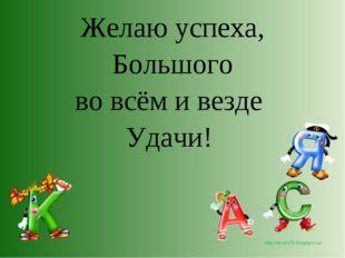 Желаю успеха, Большого во всём и везде Удачи! http://lara3172.blogspot.ru/
