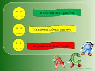 Я доволен своей работой На уроке мне было трудно На уроке я работал неплохо h