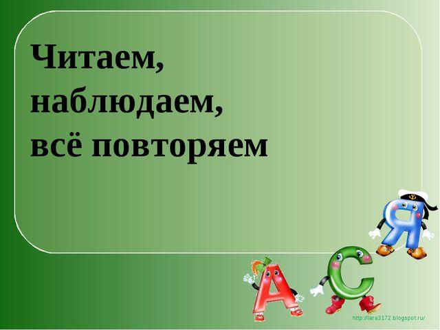 Читаем, наблюдаем, всё повторяем http://lara3172.blogspot.ru/