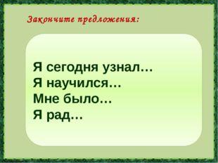 Я сегодня узнал… Я научился… Мне было… Я рад… Закончите предложения: lSivceva