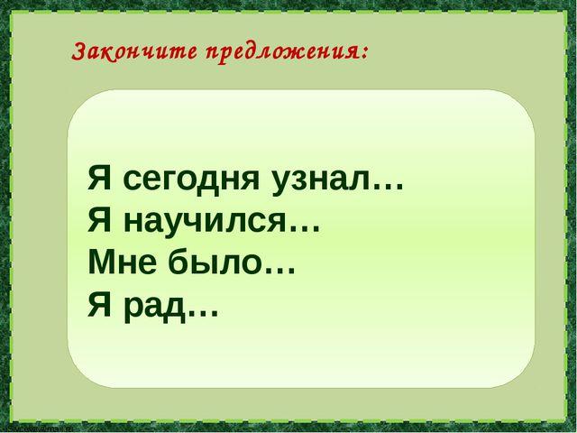 Я сегодня узнал… Я научился… Мне было… Я рад… Закончите предложения: lSivceva...