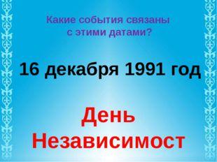 Какие события связаны с этими датами? 16 декабря 1991 год День Независимости