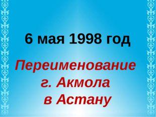 6 мая 1998 год Переименование г. Акмола в Астану