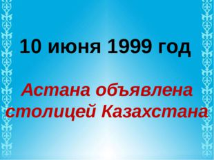 10 июня 1999 год Астана объявлена столицей Казахстана