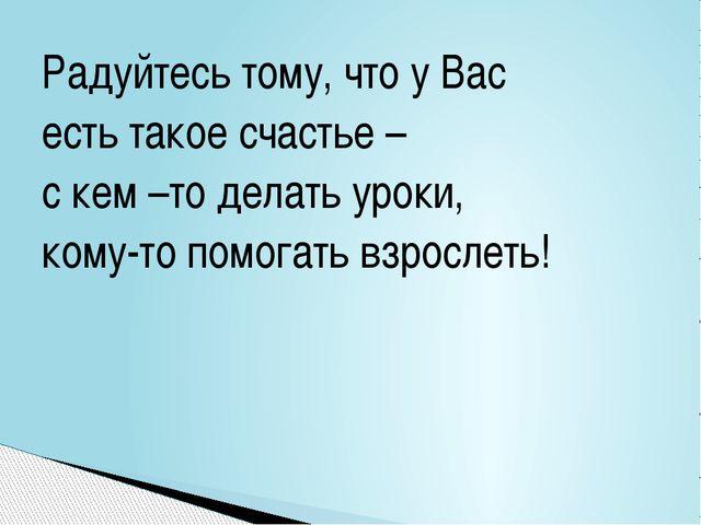 Радуйтесь тому, что у Вас есть такое счастье – с кем –то делать уроки, кому-т...