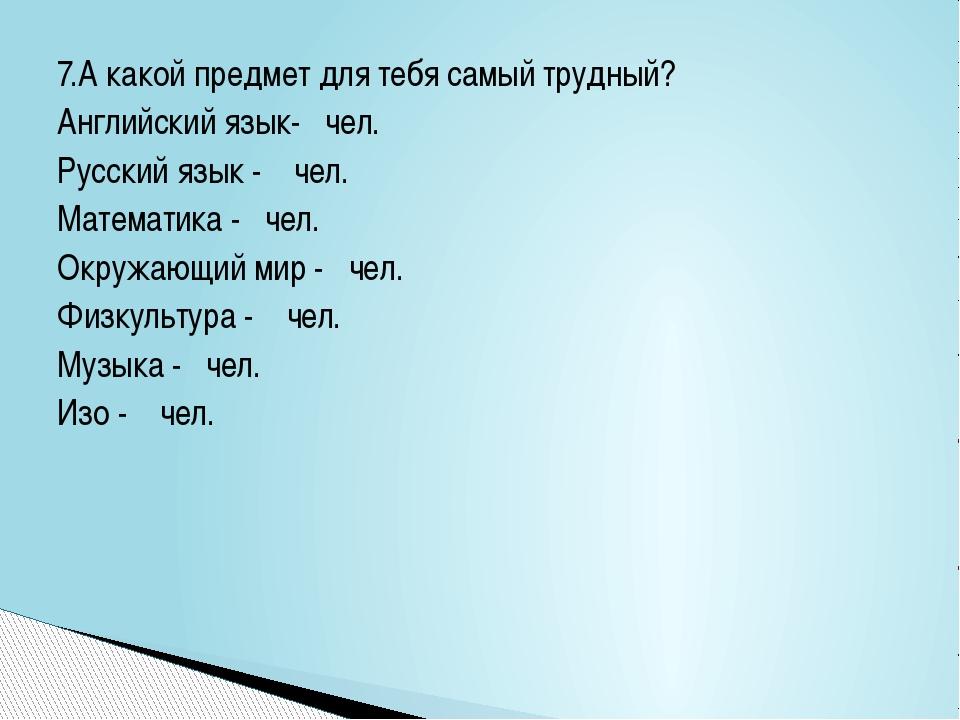7.А какой предмет для тебя самый трудный? Английский язык- чел. Русский язык...