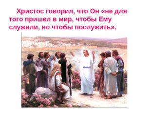 Христос говорил, что Он «не для того пришел в мир, чтобы Ему служили, но что