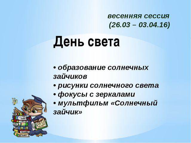 весенняя сессия (26.03 – 03.04.16) День света • образование солнечных зайчико...