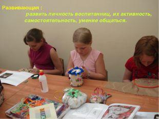 Развивающая : развить личность воспитанниц, их активность, самостоятельность,