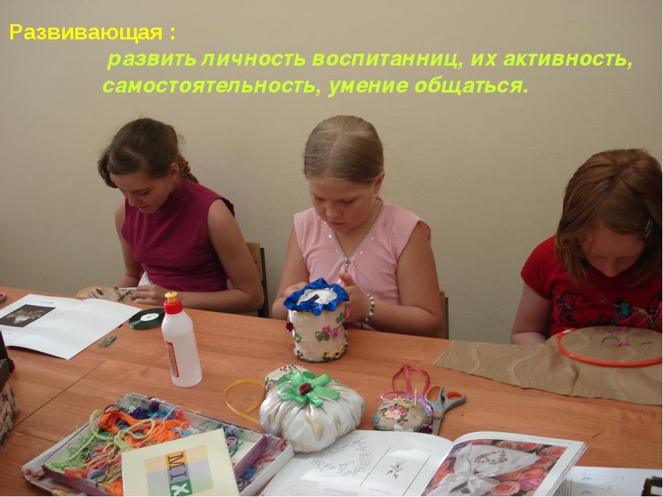 Развивающая : развить личность воспитанниц, их активность, самостоятельность,...