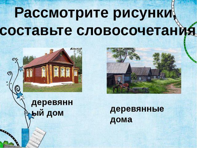 Рассмотрите рисунки, составьте словосочетания деревянный дом деревянные дома