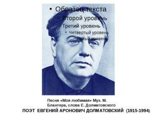 ПОЭТ ЕВГЕНИЙ АРОНОВИЧ ДОЛМАТОВСКИЙ (1915-1994) Песня «Моя любимая» Муз. М. Б