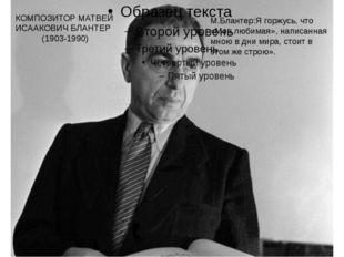 КОМПОЗИТОР МАТВЕЙ ИСААКОВИЧ БЛАНТЕР (1903-1990) М.Блантер:Я горжусь, что «Мо