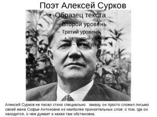Поэт Алексей Сурков Алексей Сурков не писал стихи специально заказу, он прост