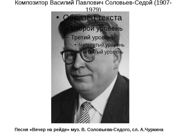 Композитор Василий Павлович Соловьев-Седой (1907-1979) Песня «Вечер на рейде»...