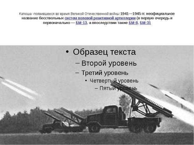 Катюша -появившееся во время Великой Отечественной войны 1941—1945гг. неофиц...