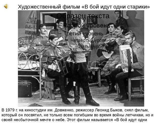 Художественный фильм «В бой идут одни старики» В 1979 г. на киностудии им. До...