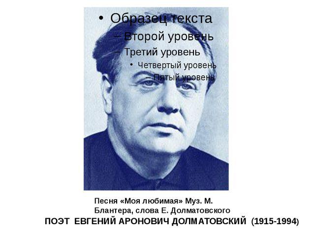ПОЭТ ЕВГЕНИЙ АРОНОВИЧ ДОЛМАТОВСКИЙ (1915-1994) Песня «Моя любимая» Муз. М. Б...