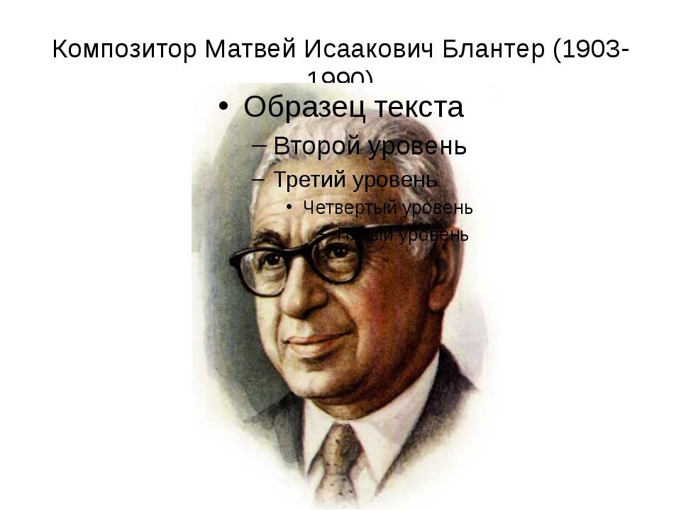 Композитор Матвей Исаакович Блантер (1903-1990)